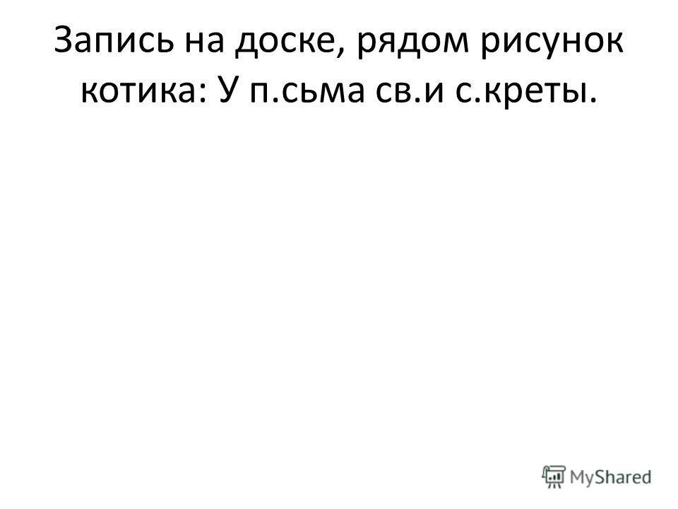 Запись на доске, рядом рисунок котика: У п.сьма св.и с.креты.