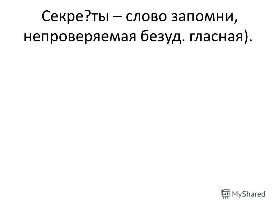 Секре?ты – слово запомни, непроверяемая безуд. гласная).