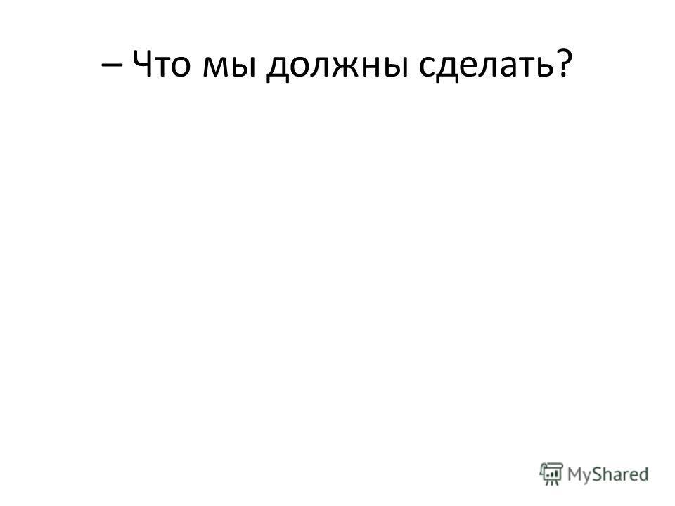 – Что мы должны сделать?
