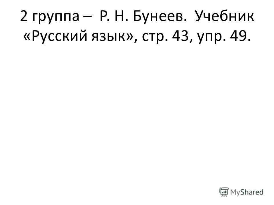 2 группа – Р. Н. Бунеев. Учебник «Русский язык», стр. 43, упр. 49.
