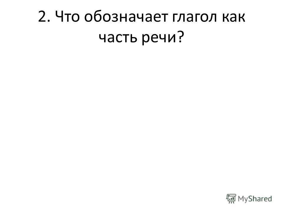 2. Что обозначает глагол как часть речи?