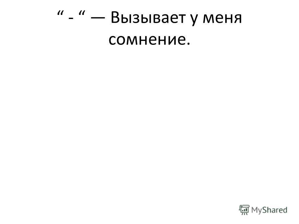 - Вызывает у меня сомнение.