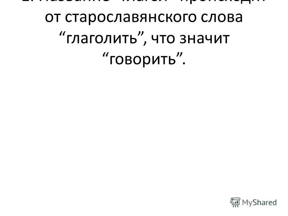 1. Название Глагол происходит от старославянского слова глаголить, что значит говорить.