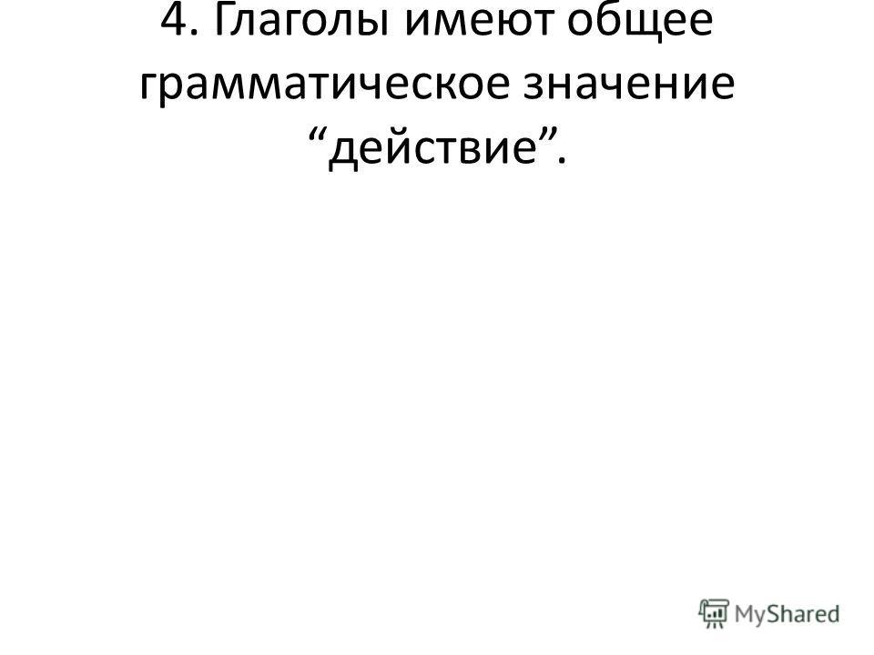 4. Глаголы имеют общее грамматическое значение действие.