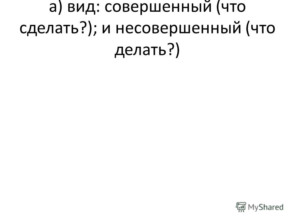 а) вид: совершенный (что сделать?); и несовершенный (что делать?)