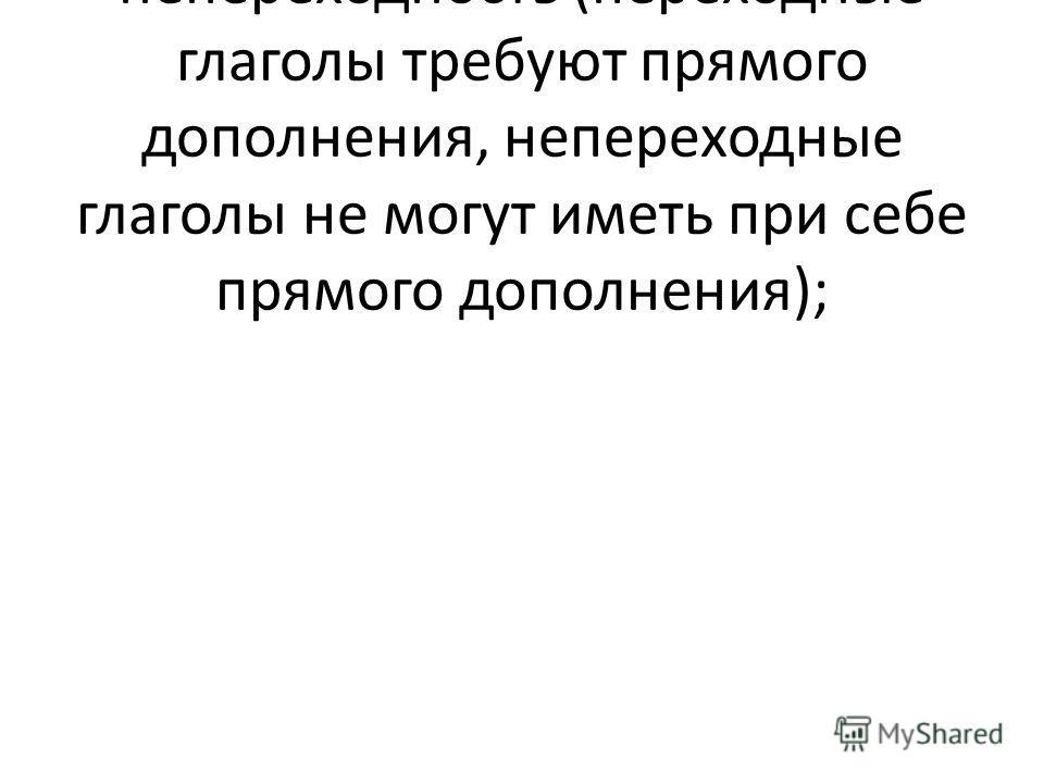 б) переходность и непереходность (переходные глаголы требуют прямого дополнения, непереходные глаголы не могут иметь при себе прямого дополнения);