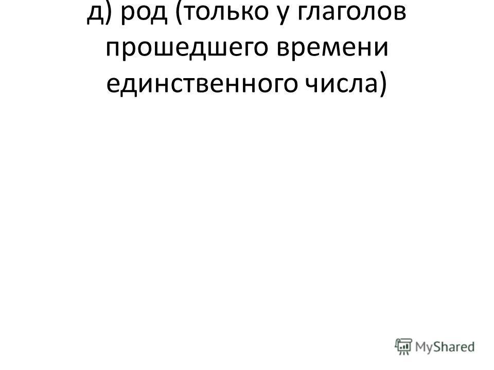 д) род (только у глаголов прошедшего времени единственного числа)