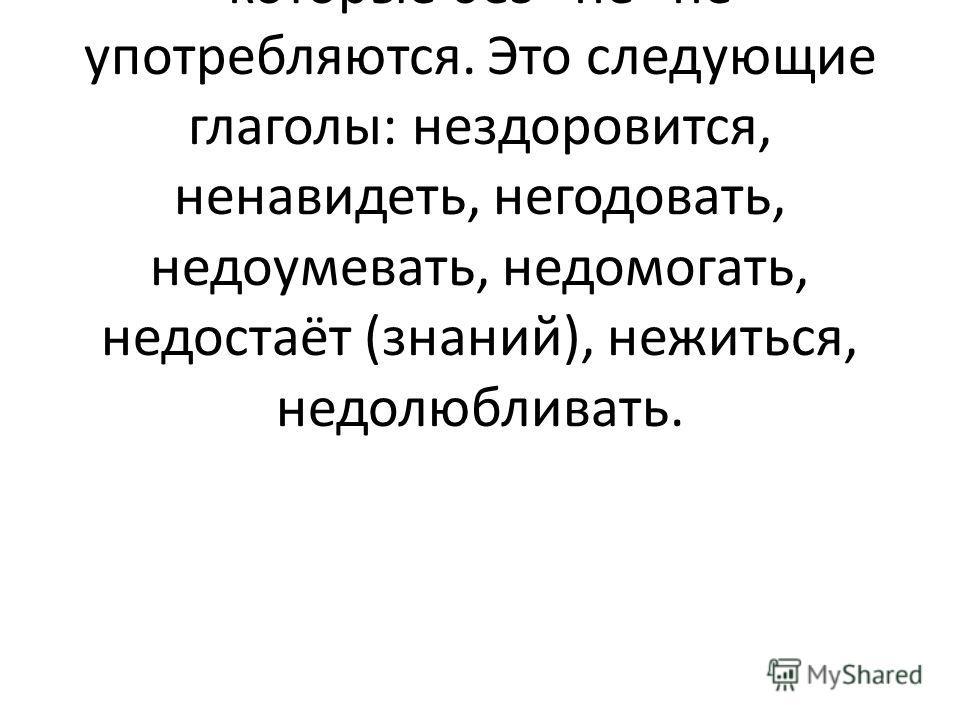 7) Частица –НЕ с глаголами всегда пишется раздельно, за исключением тех глаголов, которые без не не употребляются. Это следующие глаголы: нездоровится, ненавидеть, негодовать, недоумевать, недомогать, недостаёт (знаний), нежиться, недолюбливать.