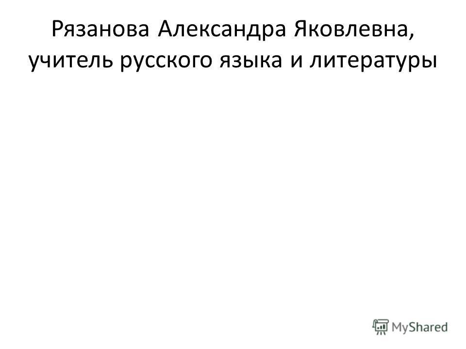 Рязанова Александра Яковлевна, учитель русского языка и литературы