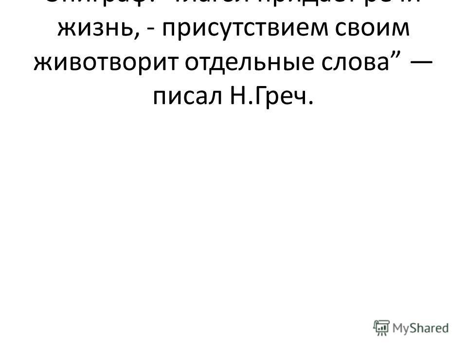 Эпиграф: Глагол придает речи жизнь, - присутствием своим животворит отдельные слова писал Н.Греч.