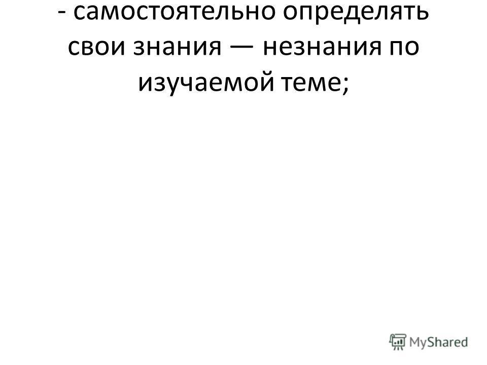 - самостоятельно определять свои знания незнания по изучаемой теме;