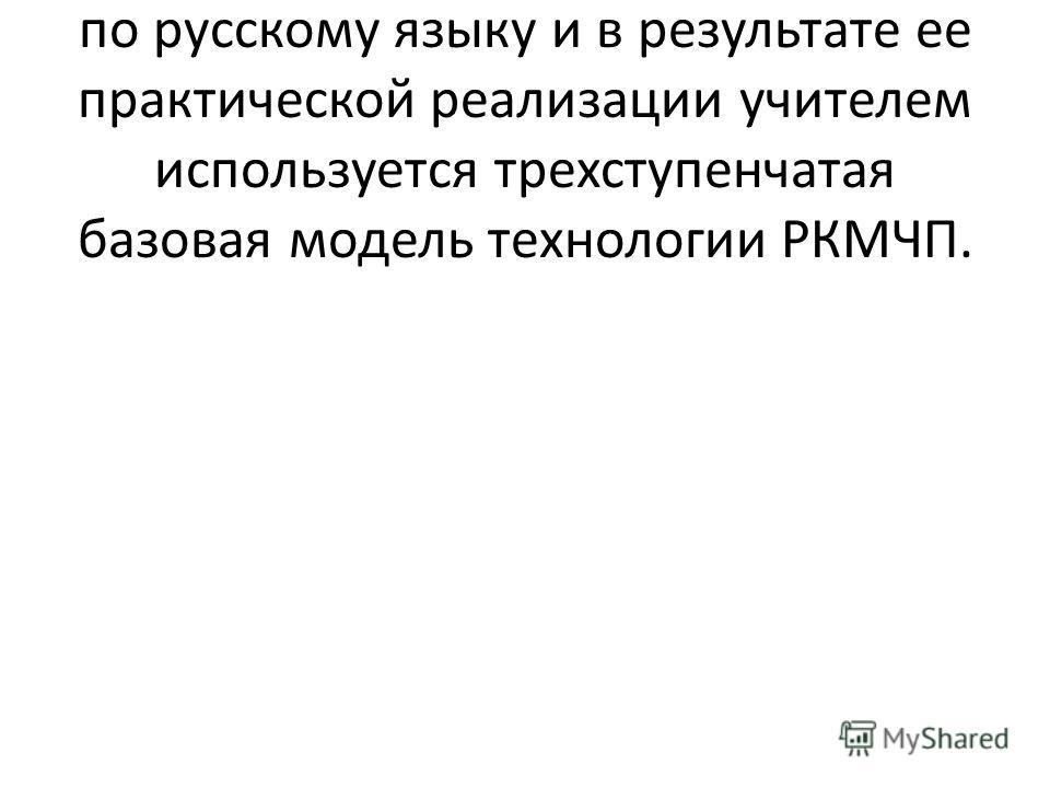 При составлении разработки урока по русскому языку и в результате ее практической реализации учителем используется трехступенчатая базовая модель технологии РКМЧП.