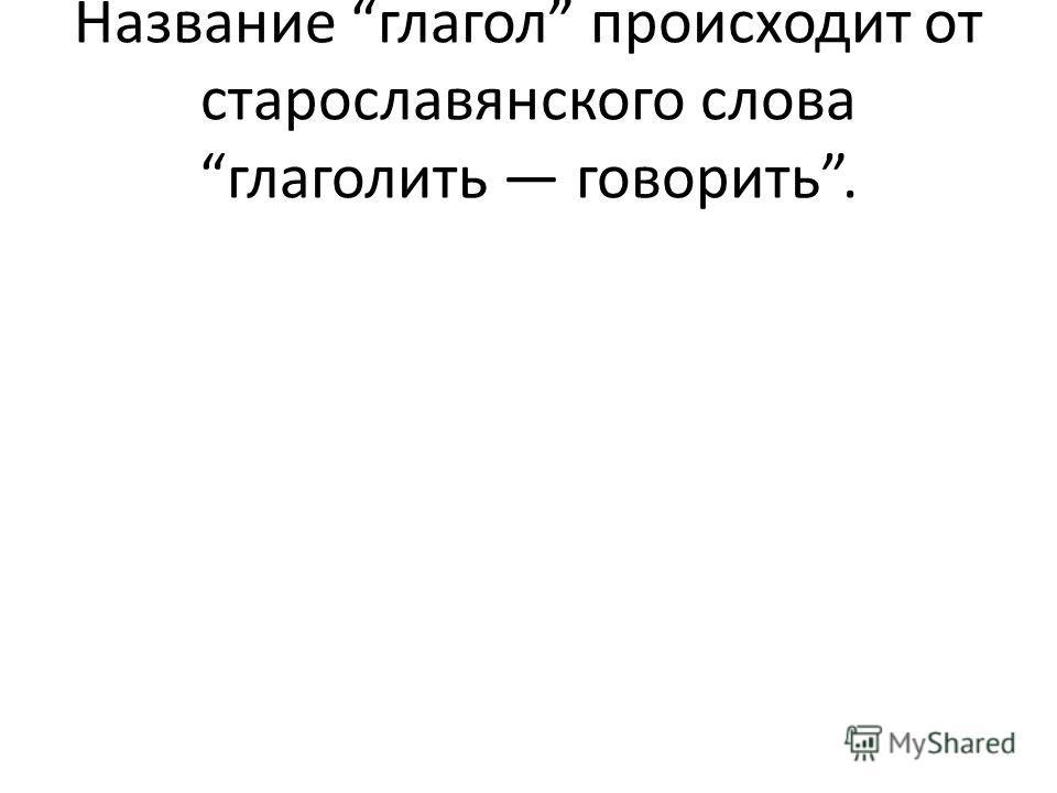 Название глагол происходит от старославянского слова глаголить говорить.
