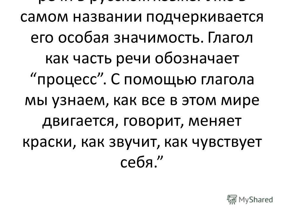 Именно в этом смысле употребил его А.С. Пушкин в стихотворении Пророк: Глаголом жги сердца людей. Глагол это важнейшая часть речи в русском языке. Уже в самом названии подчеркивается его особая значимость. Глагол как часть речи обозначает процесс. С