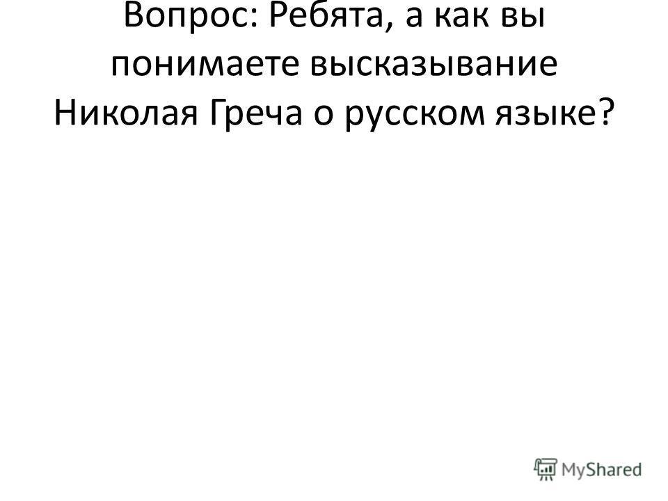 Вопрос: Ребята, а как вы понимаете высказывание Николая Греча о русском языке?