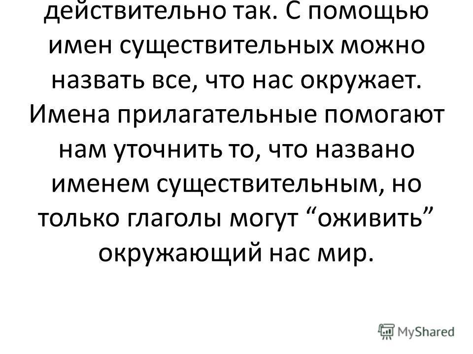 Ученица: Известный русский лингвист А.М. Пешковский утверждал, что глаголы это слова, оживляющие все, к чему они приложены. И это действительно так. С помощью имен существительных можно назвать все, что нас окружает. Имена прилагательные помогают нам