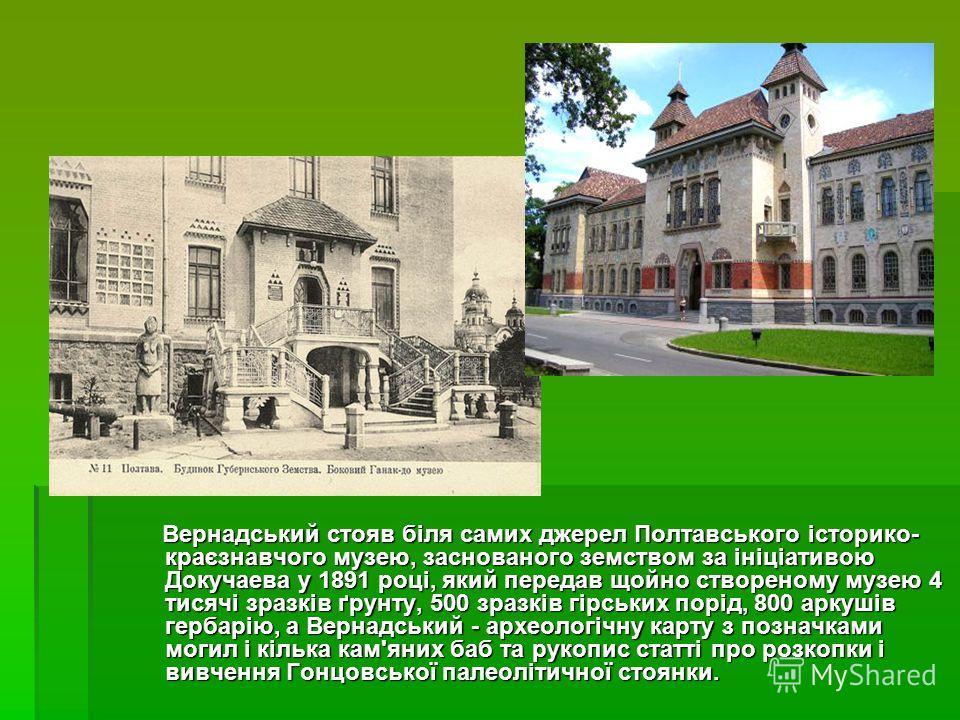 Вернадський стояв біля самих джерел Полтавського історико- краєзнавчого музею, заснованого земством за ініціативою Докучаева у 1891 році, який передав щойно створеному музею 4 тисячі зразків ґрунту, 500 зразків гірських порід, 800 аркушів гербарію, а
