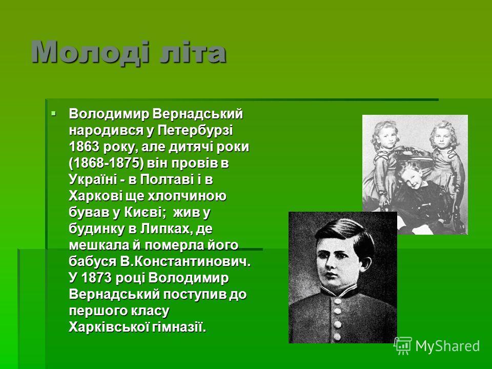 Молоді літа Володимир Вернадський народився у Петербурзі 1863 року, але дитячі роки (1868-1875) він провів в Україні - в Полтаві і в Харкові ще хлопчиною бував у Києві; жив у будинку в Липках, де мешкала й померла його бабуся В.Константинович. У 1873