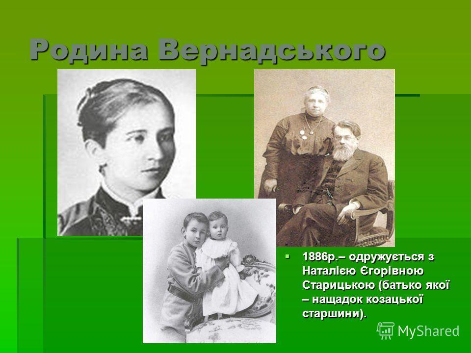 Родина Вернадського 1886р.– одружується з Наталією Єгорівною Старицькою (батько якої – нащадок козацької старшини). 1886р.– одружується з Наталією Єгорівною Старицькою (батько якої – нащадок козацької старшини).