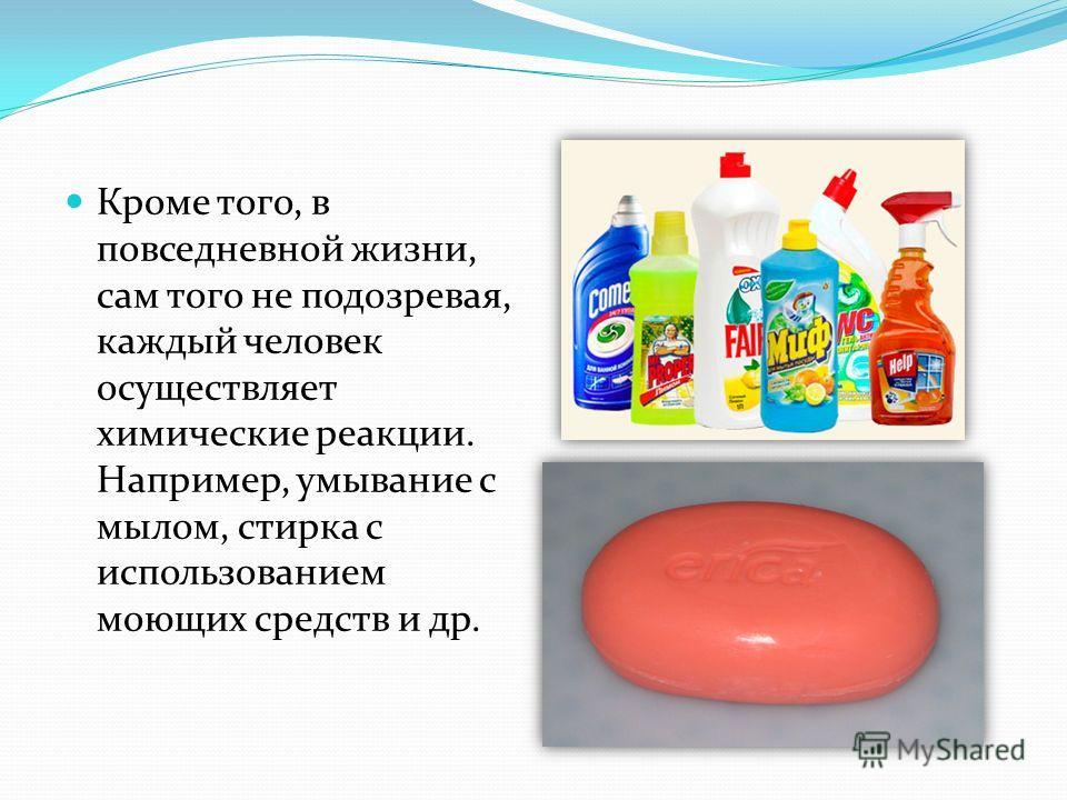 Кроме того, в повседневной жизни, сам того не подозревая, каждый человек осуществляет химические реакции. Например, умывание с мылом, стирка с использованием моющих средств и др.