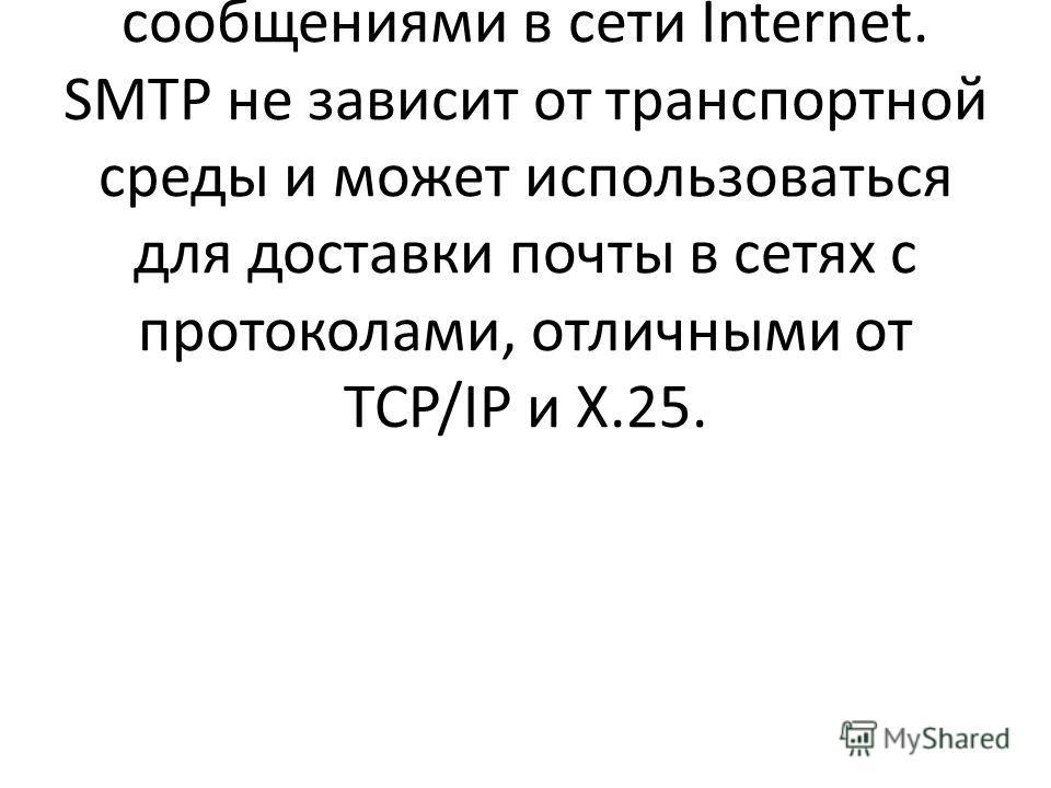 Протокол SMTP (Simple Mall Transfer Protocol) был разработан для обмена почтовыми сообщениями в сети Internet. SMTP не зависит от транспортной среды и может использоваться для доставки почты в сетях с протоколами, отличными от TCP/IP и Х.25.