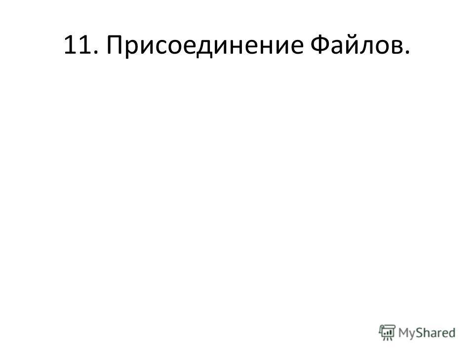 11. Присоединение Файлов.