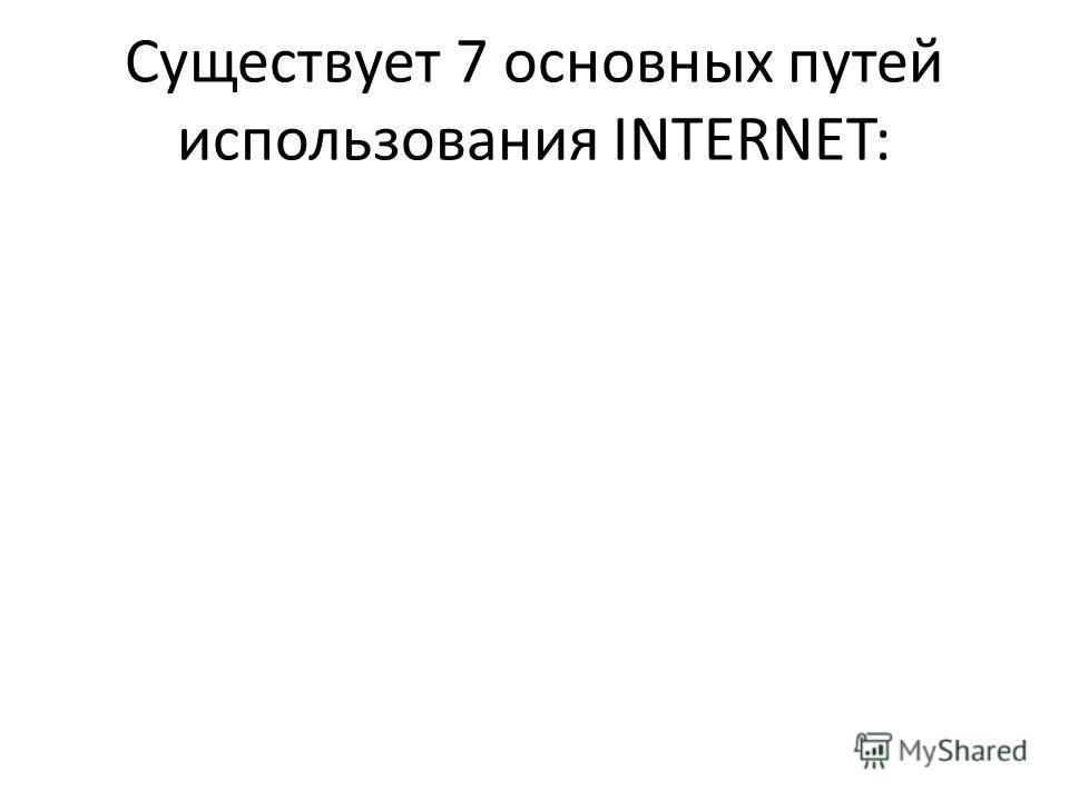 Существует 7 основных путей использования INTERNET: