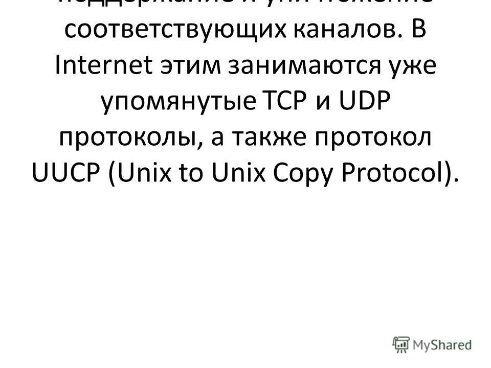 Протоколы уровня сеансов связи отвечают за установку, поддержание и уничтожение соответствующих каналов. В Internet этим занимаются уже упомянутые ТСР и UDР протоколы, а также протокол UUСР (Unix to Unix Copy Protocol).