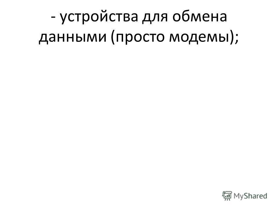 - устройства для обмена данными (просто модемы);