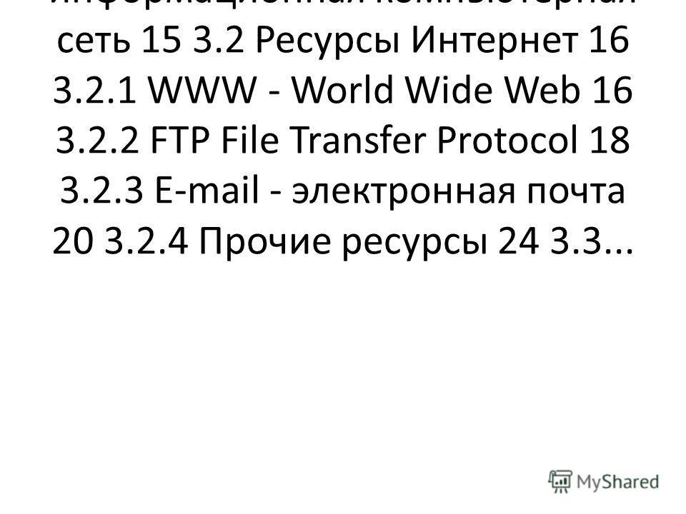 ...10 2.3 Глобальные и локальные сети 11 3 Всемирная информационная компьютерная сеть 15 3.2 Ресурсы Интернет 16 3.2.1 WWW - World Wide Web 16 3.2.2 FTP File Transfer Protocol 18 3.2.3 E-mail - электронная почта 20 3.2.4 Прочие ресурсы 24 3.3...