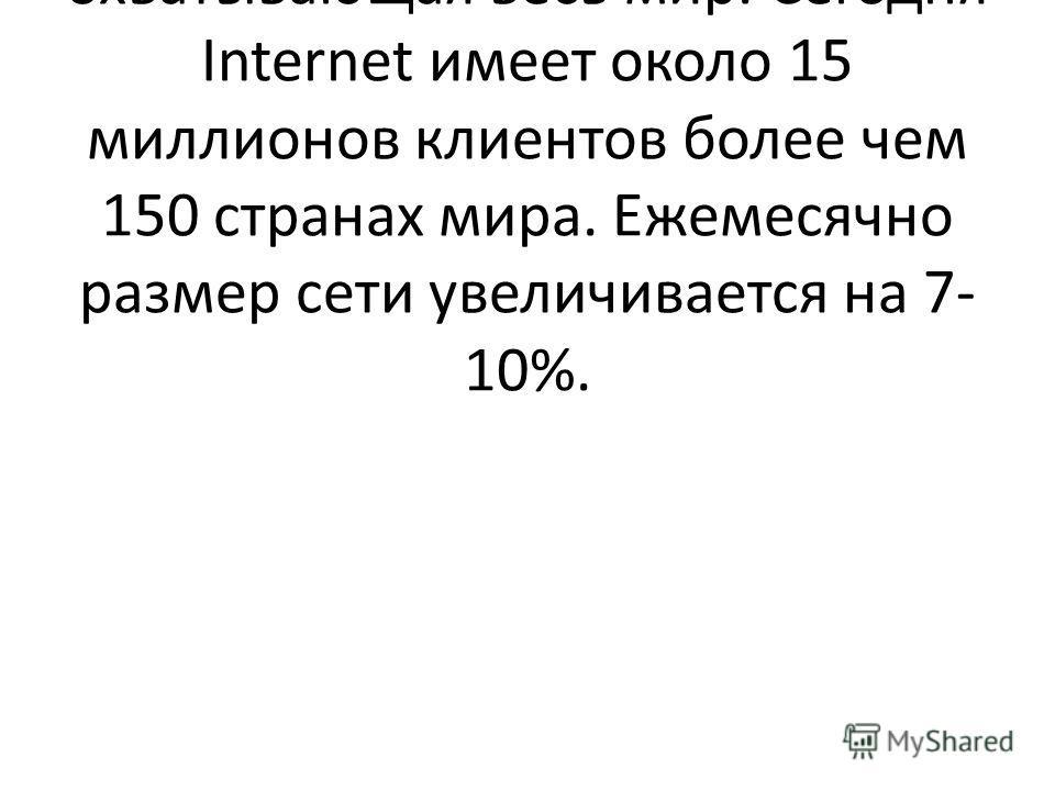 Введение Internet - глобальная компьютерная сеть, охватывающая весь мир. Сегодня Internet имеет около 15 миллионов клиентов более чем 150 странах мира. Ежемесячно размер сети увеличивается на 7- 10%.