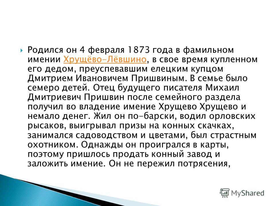 Родился он 4 февраля 1873 года в фамильном имении Хрущёво-Лёвшино, в свое время купленном его дедом, преуспевавшим елецким купцом Дмитрием Ивановичем Пришвиным. В семье было семеро детей. Отец будущего писателя Михаил Дмитриевич Пришвин после семейно
