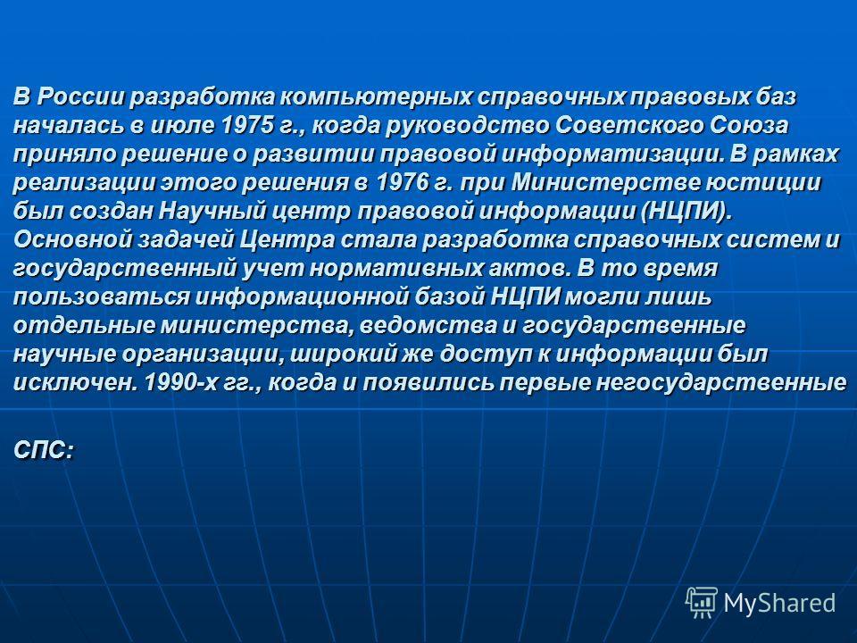 В России разработка компьютерных справочных правовых баз началась в июле 1975 г., когда руководство Советского Союза приняло решение о развитии правовой информатизации. В рамках реализации этого решения в 1976 г. при Министерстве юстиции был создан Н