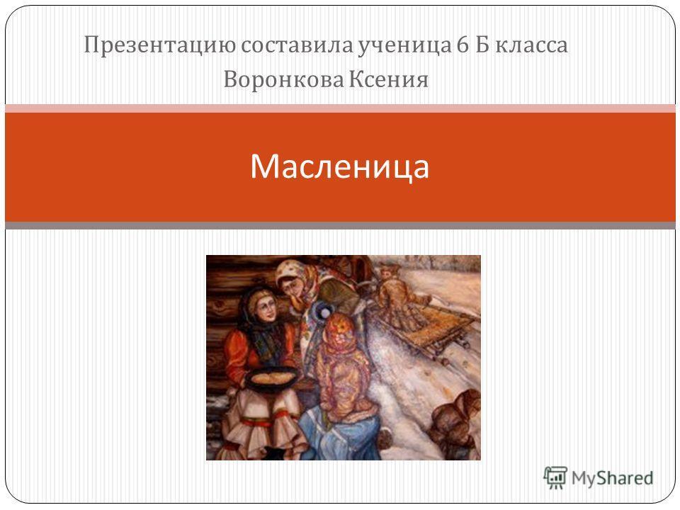 Презентацию составила ученица 6 Б класса Воронкова Ксения Масленица