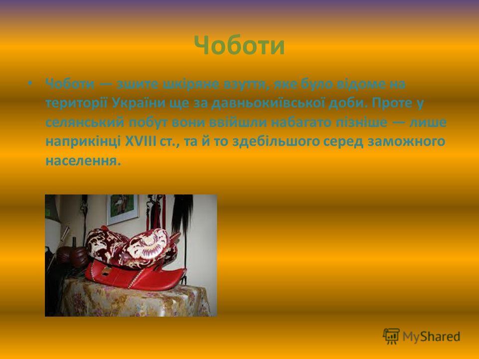 Чоботи Чоботи зшите шкіряне взуття, яке було відоме на території України ще за давньокиївської доби. Проте у селянський побут вони ввійшли набагато пізніше лише наприкінці XVIII ст., та й то здебільшого серед заможного населення.