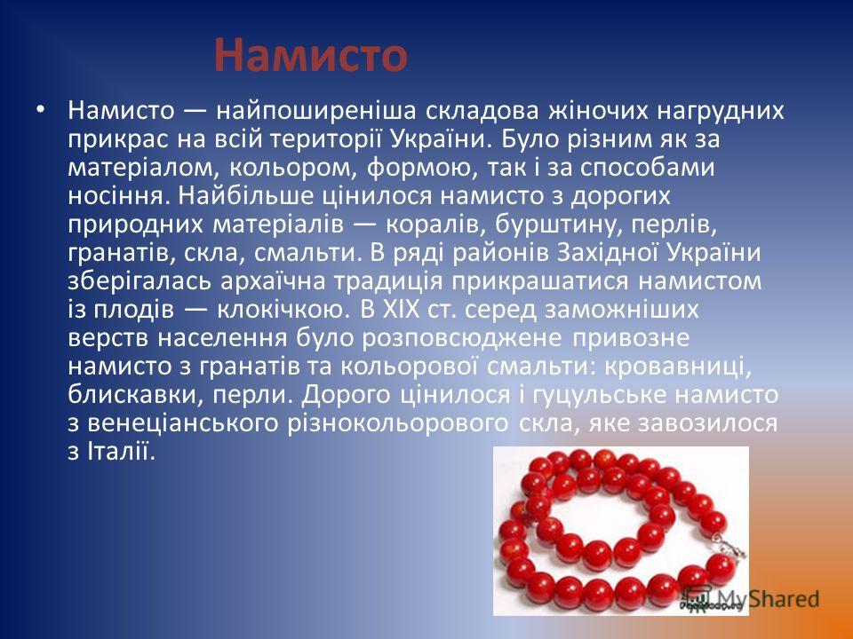 Намисто Намисто найпоширеніша складова жіночих нагрудних прикрас на всій території України. Було різним як за матеріалом, кольором, формою, так і за способами носіння. Найбільше цінилося намисто з дорогих природних матеріалів коралів, бурштину, перлі
