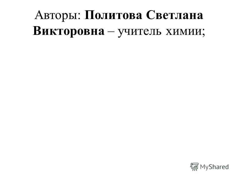 Авторы: Политова Светлана Викторовна – учитель химии;