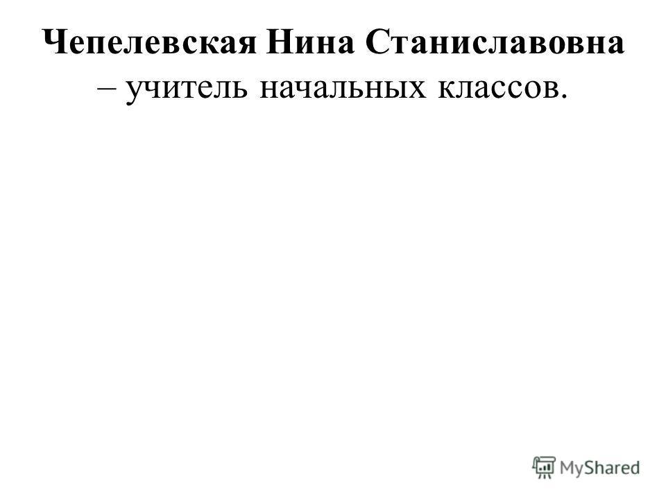 Чепелевская Нина Станиславовна – учитель начальных классов.
