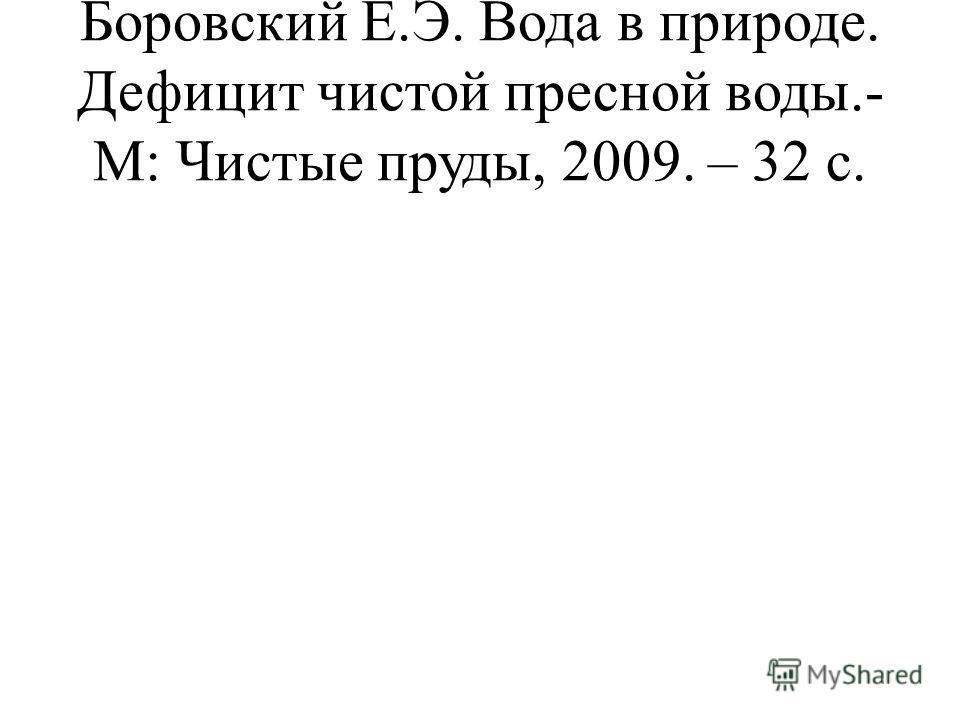Боровский Е.Э. Вода в природе. Дефицит чистой пресной воды.- М: Чистые пруды, 2009. – 32 с.