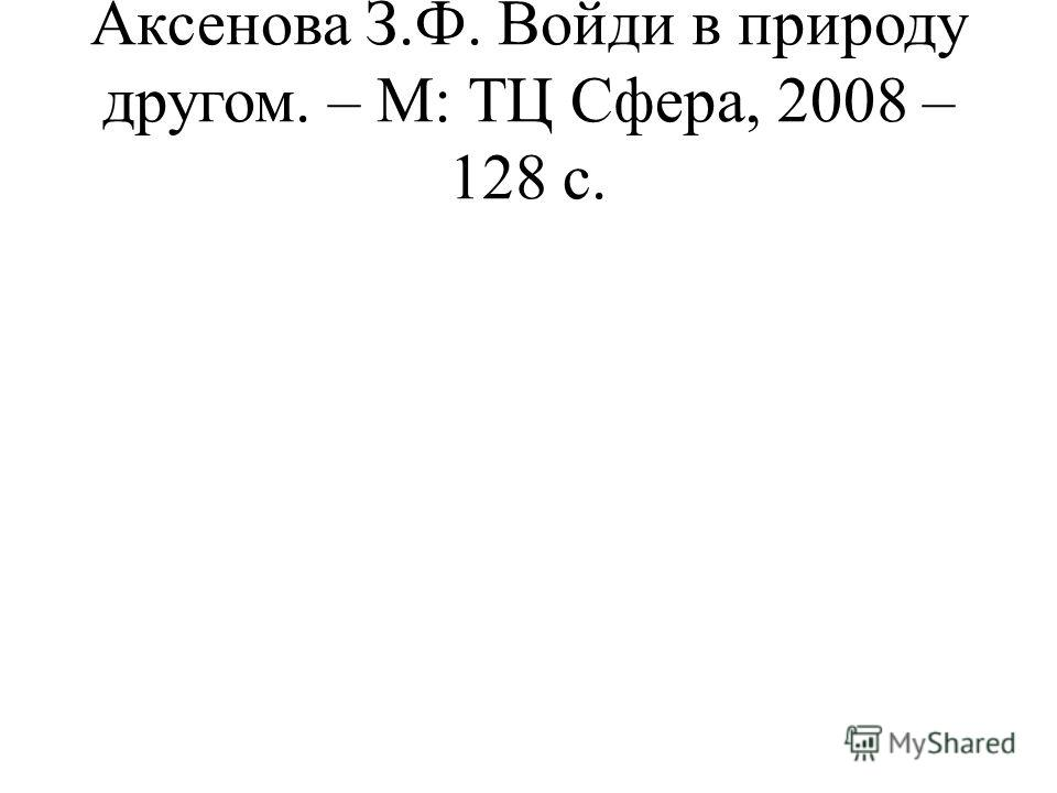 Аксенова З.Ф. Войди в природу другом. – М: ТЦ Сфера, 2008 – 128 с.