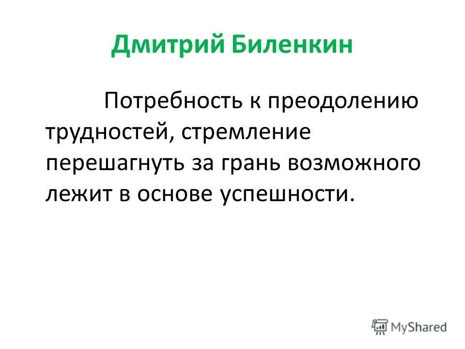 Дмитрий Биленкин Потребность к преодолению трудностей, стремление перешагнуть за грань возможного лежит в основе успешности.