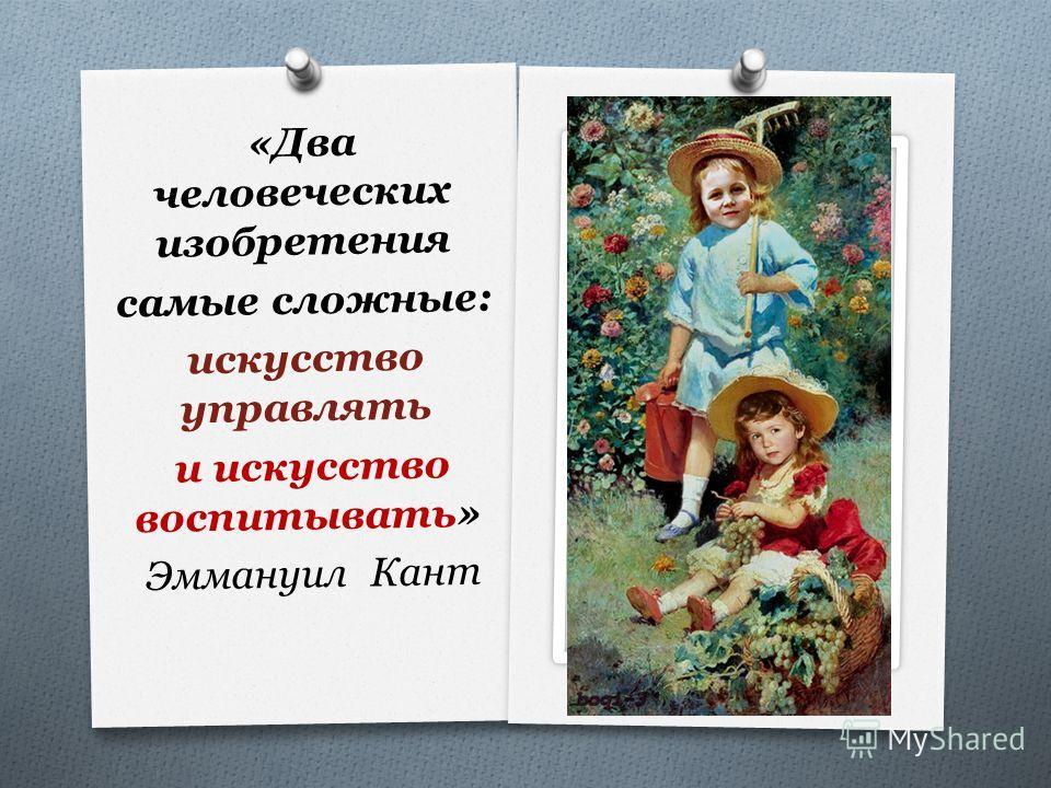 «Два человеческих изобретения самые сложные: искусство управлять и искусство воспитывать» Эммануил Кант