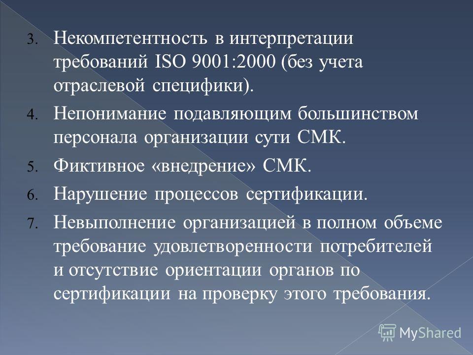 3. Некомпетентность в интерпретации требований ISO 9001:2000 (без учета отраслевой специфики). 4. Непонимание подавляющим большинством персонала организации сути СМК. 5. Фиктивное «внедрение» СМК. 6. Нарушение процессов сертификации. 7. Невыполнение