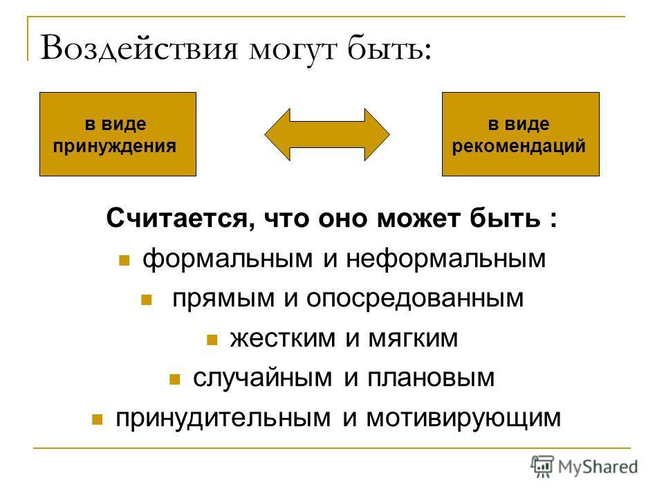 Воздействия могут быть: Считается, что оно может быть : формальным и неформальным прямым и опосредованным жестким и мягким случайным и плановым принудительным и мотивирующим в виде принуждения в виде рекомендаций