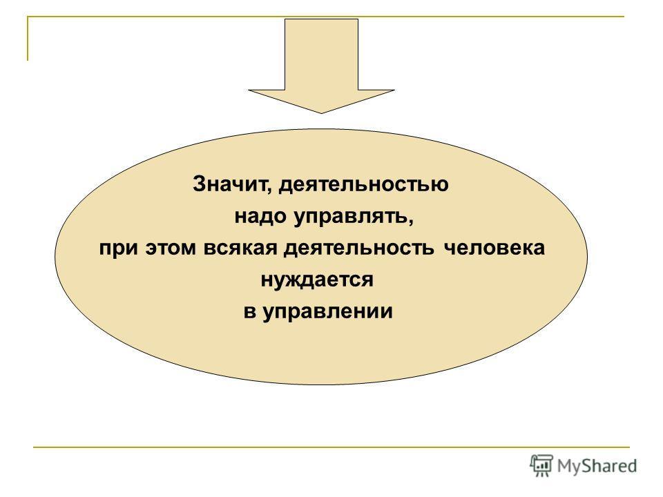 Значит, деятельностью надо управлять, при этом всякая деятельность человека нуждается в управлении