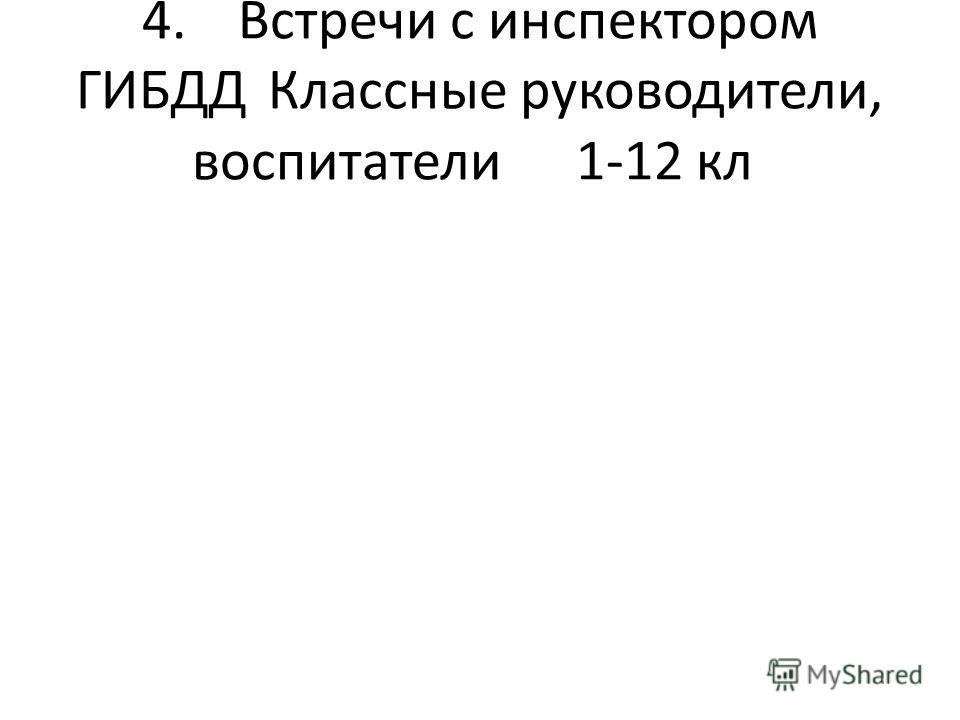 4.Встречи с инспектором ГИБДД Классные руководители, воспитатели1-12 кл