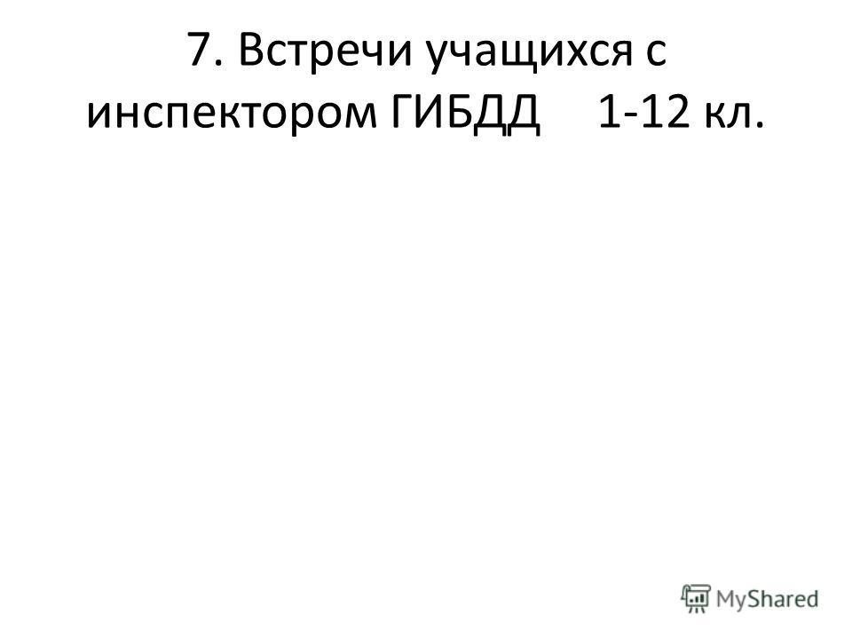 7. Встречи учащихся с инспектором ГИБДД1-12 кл.