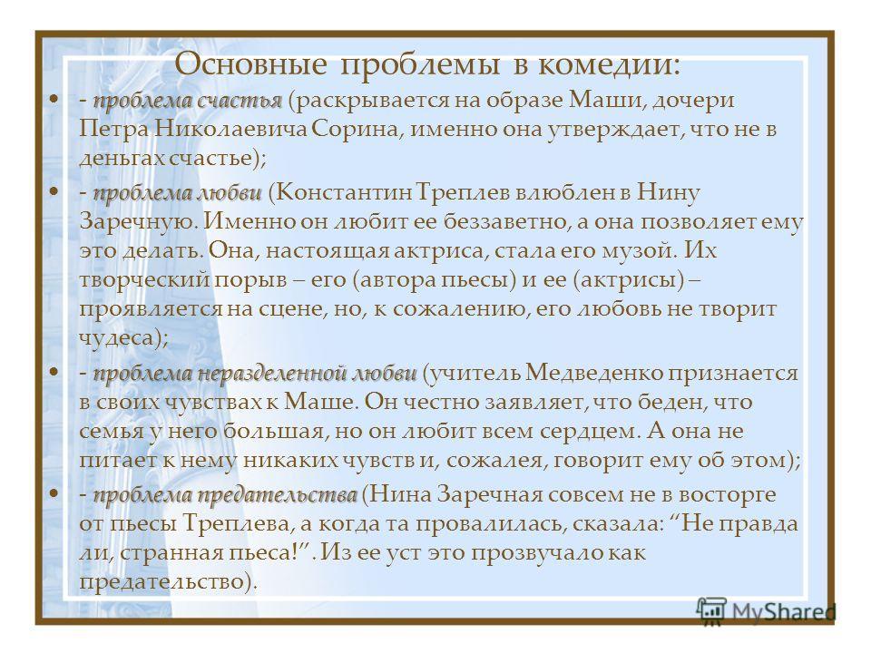 Основные проблемы в комедии: проблема счастья- проблема счастья (раскрывается на образе Маши, дочери Петра Николаевича Сорина, именно она утверждает, что не в деньгах счастье); проблема любви- проблема любви (Константин Треплев влюблен в Нину Заречну