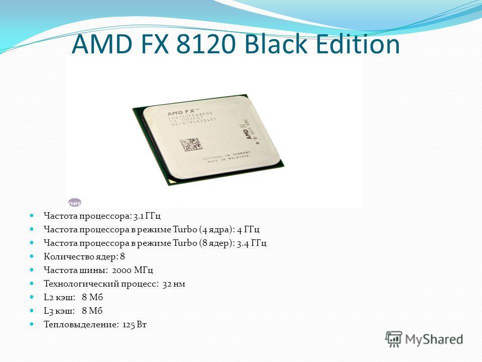 AMD FX 8120 Black Edition Частота процессора: 3.1 ГГц Частота процессора в режиме Turbo (4 ядра): 4 ГГц Частота процессора в режиме Turbo (8 ядер): 3.4 ГГц Количество ядер: 8 Частота шины: 2000 МГц Технологический процесс: 32 нм L2 кэш: 8 Мб L3 кэш: