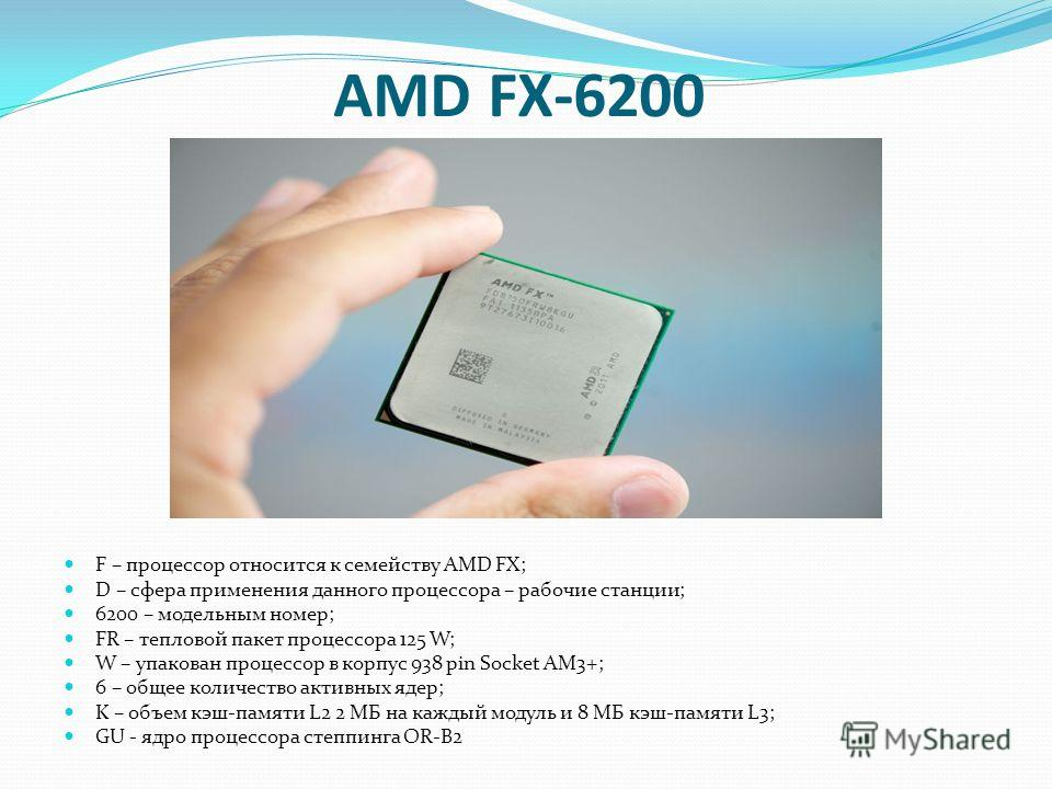 AMD FX-6200 F – процессор относится к семейству AMD FX; D – сфера применения данного процессора – рабочие станции; 6200 – модельным номер; FR – тепловой пакет процессора 125 W; W – упакован процессор в корпус 938 pin Socket AM3+; 6 – общее количество